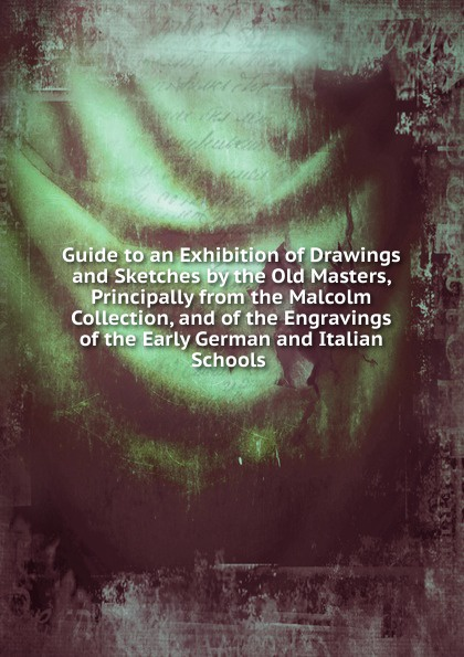 Guide to an Exhibition of Drawings and Sketches by the Old Masters, Principally from the Malcolm Collection, and of the Engravings of the Early German and Italian Schools . malcolm todd the early germans