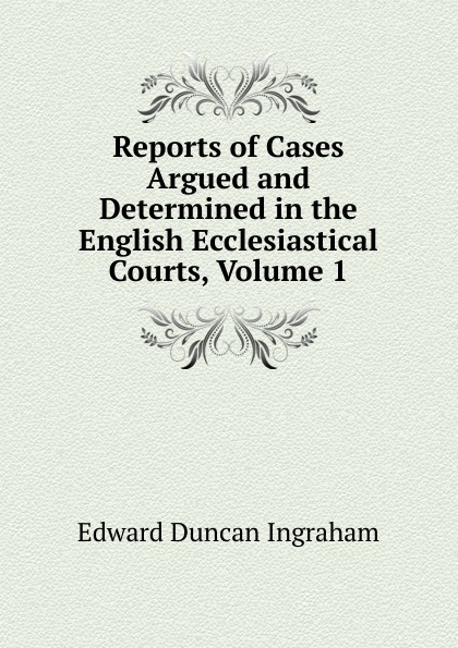 Edward Duncan Ingraham Reports of Cases Argued and Determined in the English Ecclesiastical Courts, Volume 1