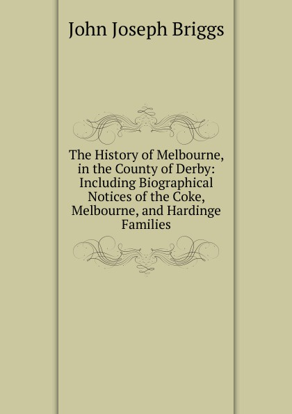 John Joseph Briggs The History of Melbourne, in the County of Derby: Including Biographical Notices of the Coke, Melbourne, and Hardinge Families john joseph briggs the history of melbourne in the county of derby including biographical notices of the coke melbourne and hardinge families