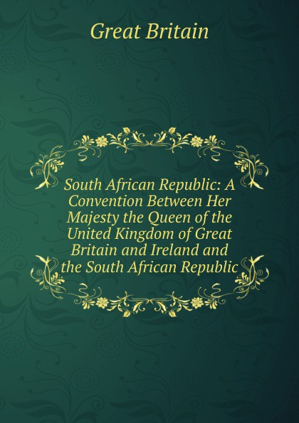 Great Britain South African Republic: A Convention Between Her Majesty the Queen of the United Kingdom of Great Britain and Ireland and the South African Republic