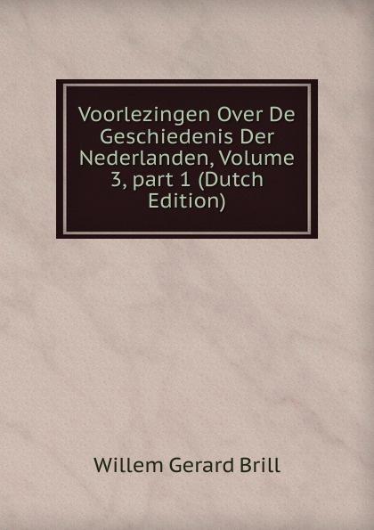 Willem Gerard Brill Voorlezingen Over De Geschiedenis Der Nederlanden, Volume 3,.part 1 (Dutch Edition) willem boudewijn donker curtius bijdragen tot den waterstaat der nederlanden