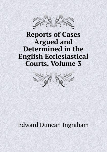 Edward Duncan Ingraham Reports of Cases Argued and Determined in the English Ecclesiastical Courts, Volume 3