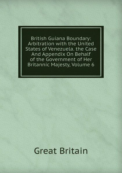 Great Britain British Guiana Boundary: Arbitration with the United States of Venezuela. the Case And Appendix On Behalf of the Government of Her Britannic Majesty, Volume 6 great britain case presented on the part of the government of her britannic majesty to the tribunal of arbitration microform