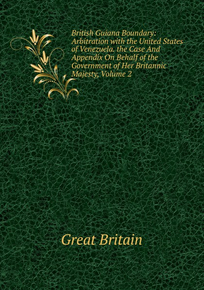 Great Britain British Guiana Boundary: Arbitration with the United States of Venezuela. the Case And Appendix On Behalf of the Government of Her Britannic Majesty, Volume 2 great britain case presented on the part of the government of her britannic majesty to the tribunal of arbitration microform