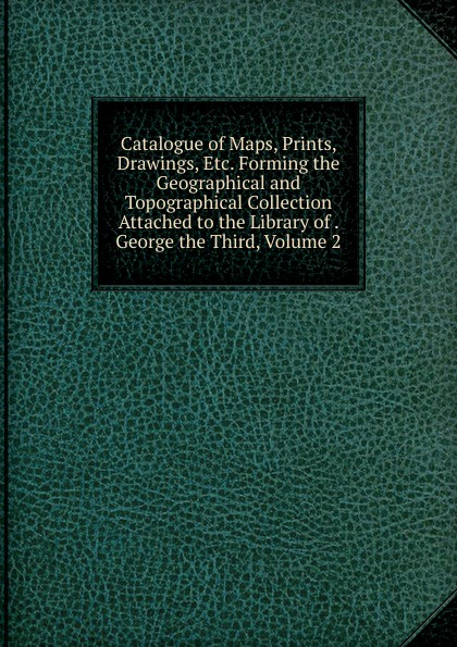 Catalogue of Maps, Prints, Drawings, Etc. Forming the Geographical and Topographical Collection Attached to the Library of . George the Third, Volume 2 hokisai prints and drawings