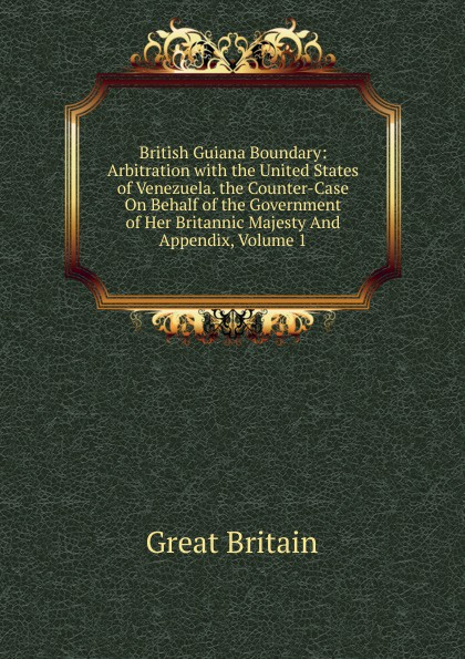 Great Britain British Guiana Boundary: Arbitration with the United States of Venezuela. the Counter-Case On Behalf of the Government of Her Britannic Majesty And Appendix, Volume 1 great britain case presented on the part of the government of her britannic majesty to the tribunal of arbitration microform