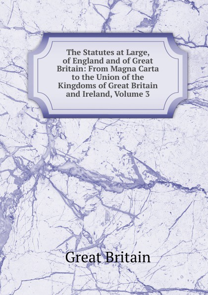 Great Britain The Statutes at Large, of England and of Great Britain: From Magna Carta to the Union of the Kingdoms of Great Britain and Ireland, Volume 3 ireland and the making of great britain