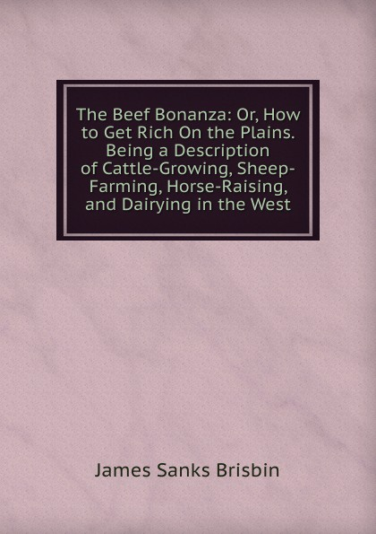 James Sanks Brisbin The Beef Bonanza: Or, How to Get Rich On the Plains. Being a Description of Cattle-Growing, Sheep-Farming, Horse-Raising, and Dairying in the West scott royer raising beef cattle for dummies
