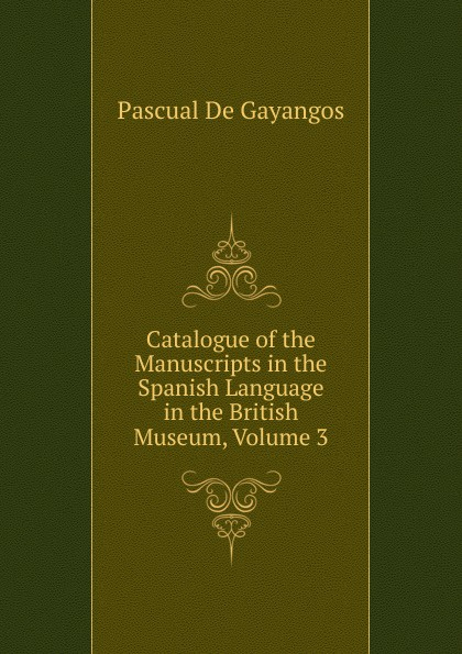 Pascual De Gayangos Catalogue of the Manuscripts in the Spanish Language in the British Museum, Volume 3 недорого