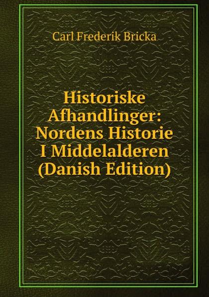 Carl Frederik Bricka Historiske Afhandlinger: Nordens Historie I Middelalderen (Danish Edition) adolf ditlev jorgensen historiske afhandlinger