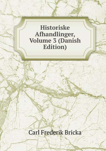 Carl Frederik Bricka Historiske Afhandlinger, Volume 3 (Danish Edition) adolf ditlev jorgensen historiske afhandlinger