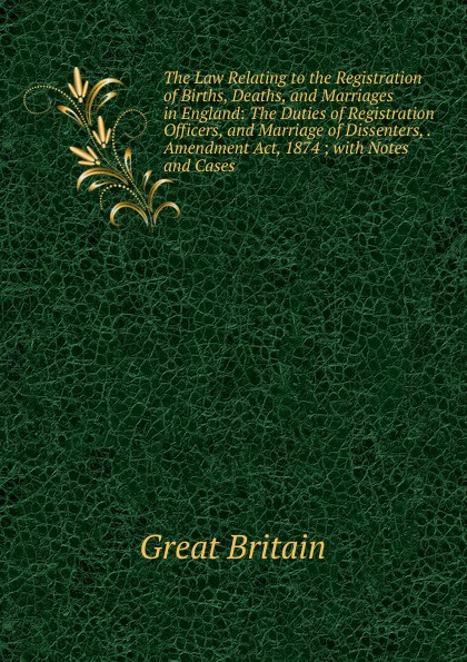 Great Britain The Law Relating to the Registration of Births, Deaths, and Marriages in England: The Duties of Registration Officers, and Marriage of Dissenters, . Amendment Act, 1874 ; with Notes and Cases
