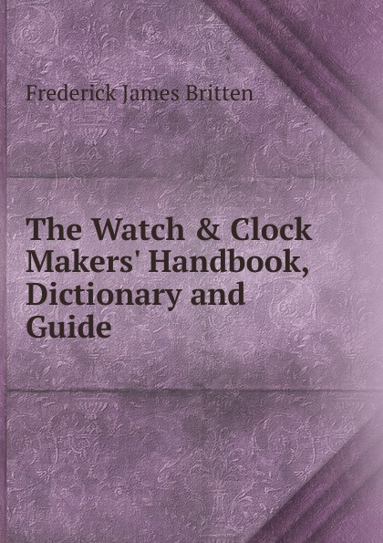 цены Frederick James Britten The Watch . Clock Makers. Handbook, Dictionary and Guide
