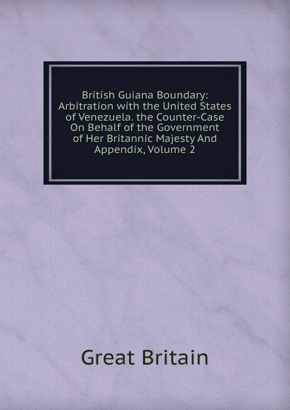 Great Britain British Guiana Boundary: Arbitration with the United States of Venezuela. the Counter-Case On Behalf of the Government of Her Britannic Majesty And Appendix, Volume 2 great britain case presented on the part of the government of her britannic majesty to the tribunal of arbitration microform