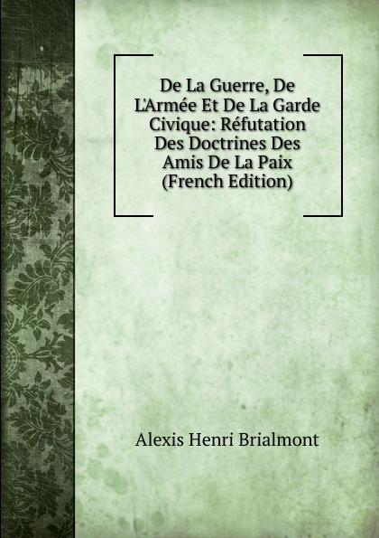 Alexis Henri Brialmont De La Guerre, De L.Armee Et De La Garde Civique: Refutation Des Doctrines Des Amis De La Paix (French Edition)