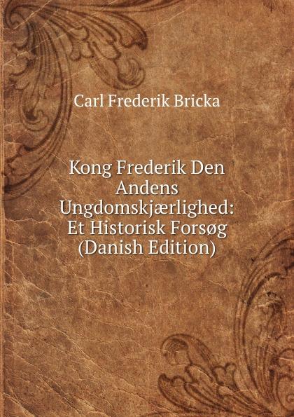 Carl Frederik Bricka Kong Frederik Den Andens Ungdomskjaerlighed: Et Historisk Fors.g (Danish Edition) ewald herman frederik dronningens jonfruer danish edition