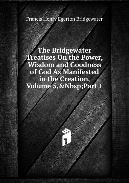 Francis Henry Egerton Bridgewater The Bridgewater Treatises On the Power, Wisdom and Goodness of God As Manifested in the Creation, Volume 5,.Nbsp;Part 1 william kirby on the power wisdom and goodness of god as manifested in the creation of animals and in their history habits and instincts volume 1