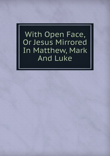 With Open Face, Or Jesus Mirrored In Matthew, Mark And Luke