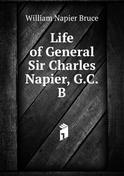 William Napier Bruce Life of General Sir Charles Napier, G.C.B. sir william francis butler sir charles napier