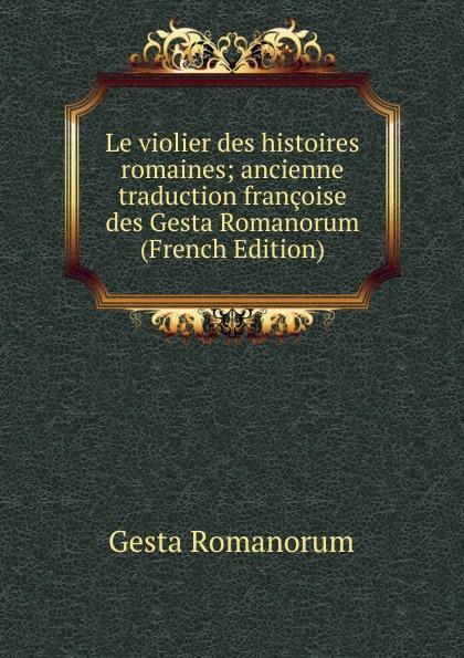 Gesta Romanorum Le violier des histoires romaines; ancienne traduction francoise des Gesta Romanorum (French Edition)