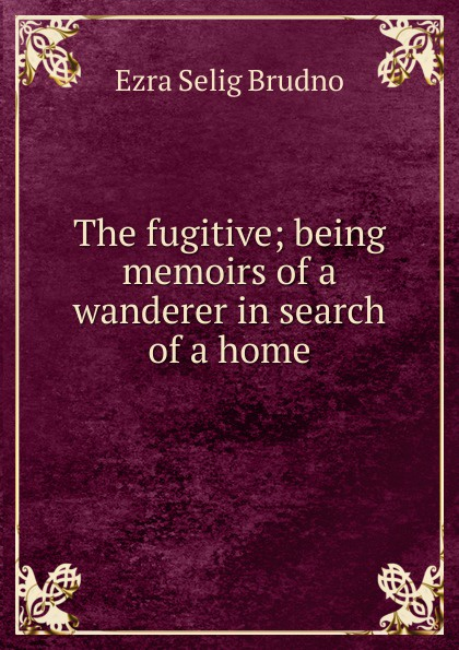 Ezra Selig Brudno The fugitive; being memoirs of a wanderer in search of a home