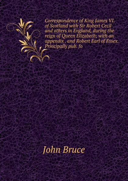John Bruce Correspondence of King James VI. of Scotland with Sir Robert Cecil and others in England, during the reign of Queen Elizabeth; with an appendix . and Robert Earl of Essex. Principally pub. fo стоимость