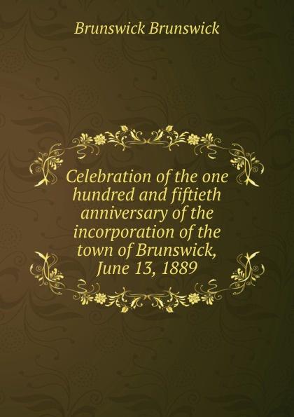 Brunswick Brunswick Celebration of the one hundred and fiftieth anniversary of the incorporation of the town of Brunswick, June 13, 1889 brunswick balke collender co brunswick record catalog 1921