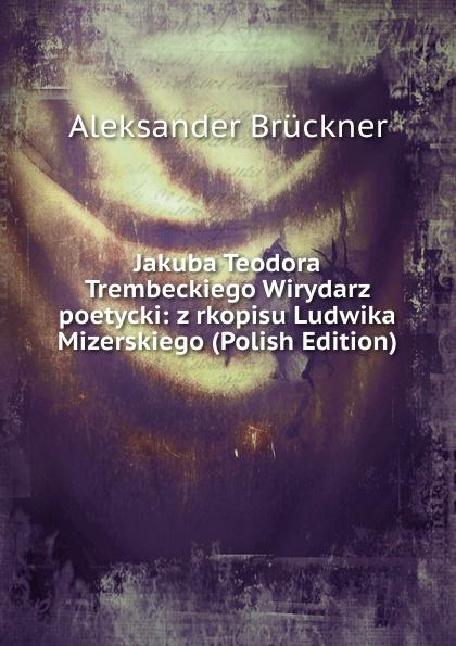 Aleksander Brückner Jakuba Teodora Trembeckiego Wirydarz poetycki: z rkopisu Ludwika Mizerskiego (Polish Edition) aleksander brückner russische literatur german edition