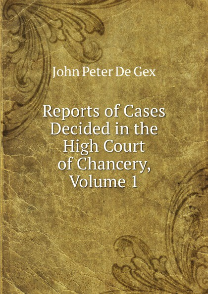 John Peter De Gex Reports of Cases Decided in the High Court of Chancery, Volume 1