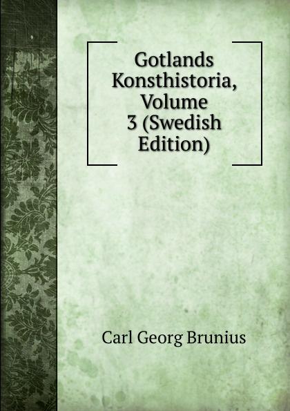 Carl Georg Brunius Gotlands Konsthistoria, Volume 3 (Swedish Edition) carl georg brunius gotlands konsthistoria volume 3 swedish edition