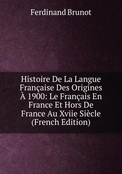 Ferdinand Brunot Histoire De La Langue Francaise Des Origines A 1900: Le Francais En France Et Hors De France Au Xviie Siecle (French Edition) panorama de la langue francaise 3 methode de francais