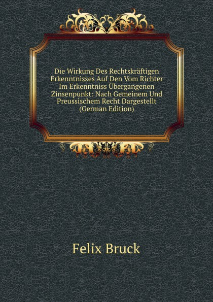Felix Bruck Die Wirkung Des Rechtskraftigen Erkenntnisses Auf Den Vom Richter Im Erkenntniss Ubergangenen Zinsenpunkt: Nach Gemeinem Und Preussischem Recht Dargestellt (German Edition)