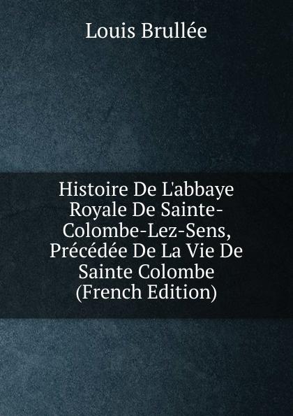 Louis Brullée Histoire De L.abbaye Royale De Sainte-Colombe-Lez-Sens, Precedee De La Vie De Sainte Colombe (French Edition) colombe брюки