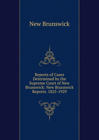 New Brunswick Reports of Cases Determined by the Supreme Court of New Brunswick: New Brunswick Reports. 1825-1929. brunswick balke collender co brunswick record catalog 1921