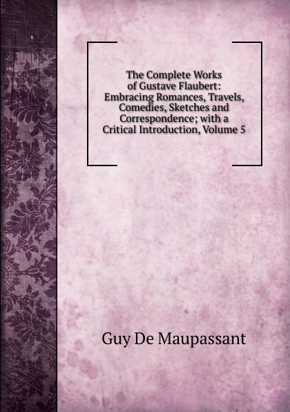 Ги де Мопассан The Complete Works of Gustave Flaubert: Embracing Romances, Travels, Comedies, Sketches and Correspondence; with a Critical Introduction, Volume 5 flaubert gustave the complete works of gustave flaubert embracing romances travels comedies sketches and correspondence volume 10
