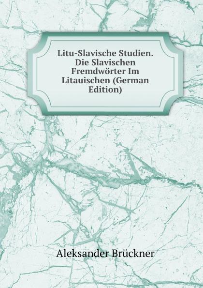 Aleksander Brückner Litu-Slavische Studien. Die Slavischen Fremdworter Im Litauischen (German Edition) aleksander brückner russische literatur german edition
