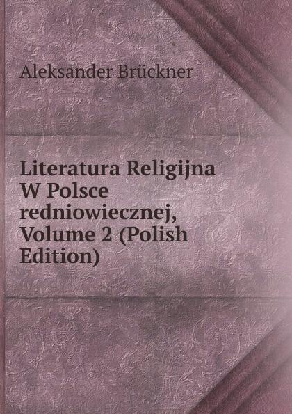 Aleksander Brückner Literatura Religijna W Polsce redniowiecznej, Volume 2 (Polish Edition) aleksander brückner russische literatur german edition