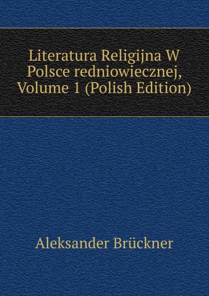 Aleksander Brückner Literatura Religijna W Polsce redniowiecznej, Volume 1 (Polish Edition) aleksander brückner russische literatur german edition