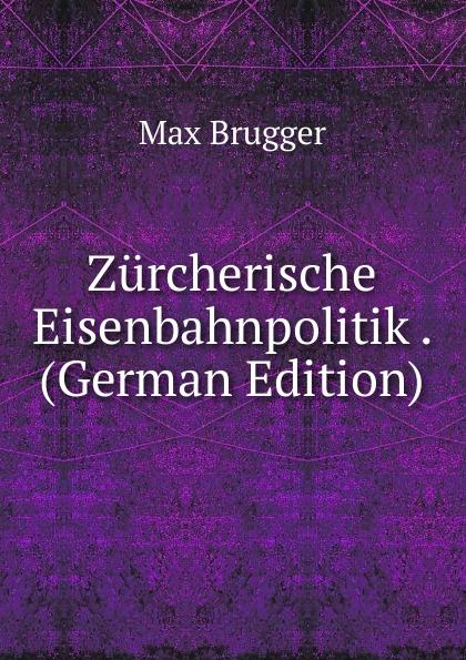 Max Brugger Zurcherische Eisenbahnpolitik . (German Edition) hazel brugger rostock