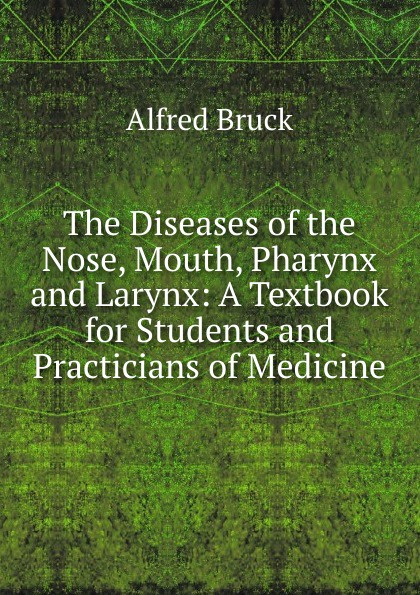 Alfred Bruck The Diseases of the Nose, Mouth, Pharynx and Larynx: A Textbook for Students and Practicians of Medicine