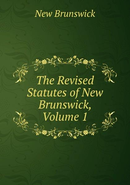 New Brunswick The Revised Statutes of New Brunswick, Volume 1 brunswick balke collender co brunswick record catalog 1921