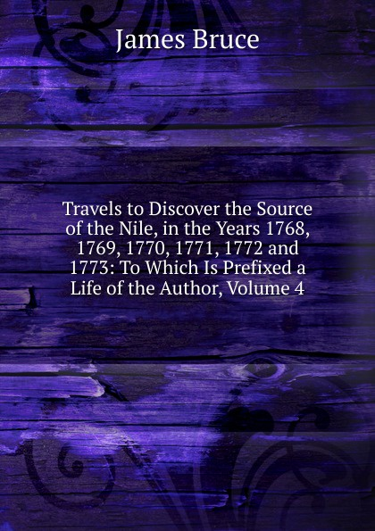 цена James Bruce Travels to Discover the Source of the Nile, in the Years 1768, 1769, 1770, 1771, 1772 and 1773: To Which Is Prefixed a Life of the Author, Volume 4 онлайн в 2017 году