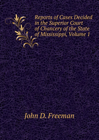 John D. Freeman Reports of Cases Decided in the Superior Court of Chancery of the State of Mississippi, Volume 1