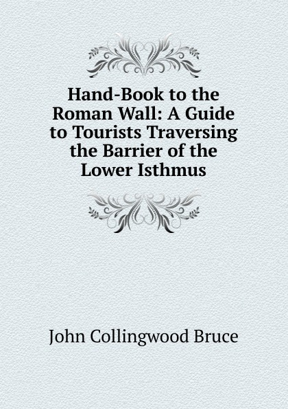 John Collingwood Bruce Hand-Book to the Roman Wall: A Guide to Tourists Traversing the Barrier of the Lower Isthmus john collingwood bruce the hand book of english history consisting of an epitome of the annals of