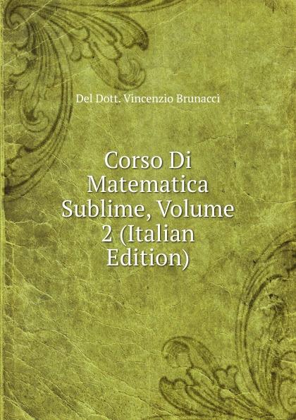 Del Dott. Vincenzio Brunacci Corso Di Matematica Sublime, Volume 2 (Italian Edition) vincenzo brunacci corso di matematica sublime volume 1 italian edition