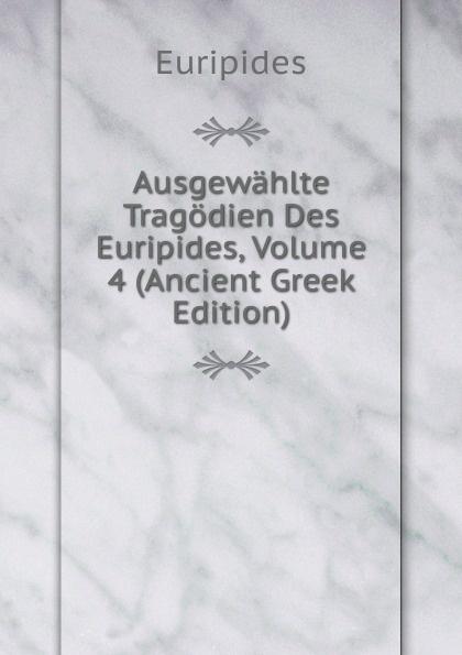 Euripides Ausgewahlte Tragodien Des Euripides, Volume 4 (Ancient Greek Edition) gottfried kinkel euripides ausgewahlte tragodien des euripides fur den schulgebrauch