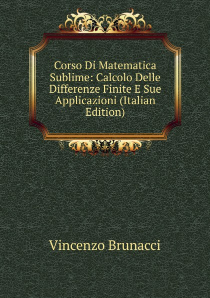 Vincenzo Brunacci Corso Di Matematica Sublime: Calcolo Delle Differenze Finite E Sue Applicazioni (Italian Edition) vincenzo brunacci corso di matematica sublime volume 1 italian edition