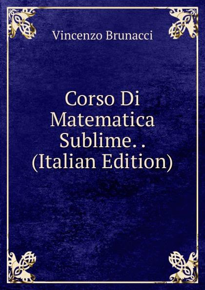 Vincenzo Brunacci Corso Di Matematica Sublime. . (Italian Edition) vincenzo brunacci corso di matematica sublime volume 1 italian edition