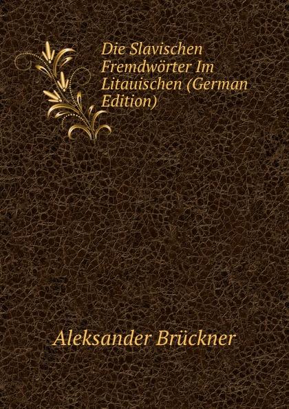 Aleksander Brückner Die Slavischen Fremdworter Im Litauischen (German Edition) aleksander brückner russische literatur german edition