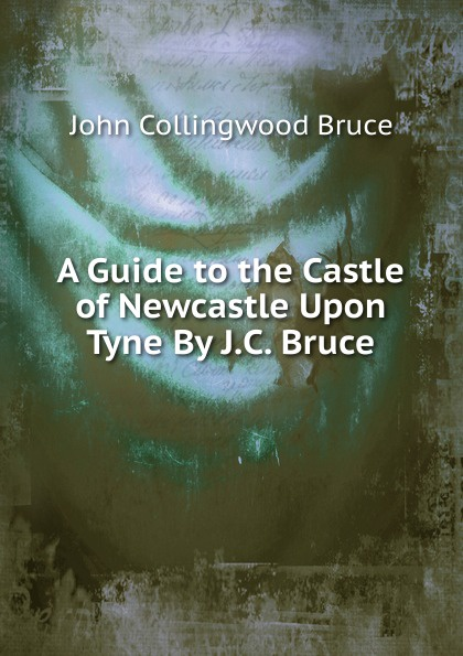 John Collingwood Bruce A Guide to the Castle of Newcastle Upon Tyne By J.C. Bruce. mitchell bruce a guide to old english